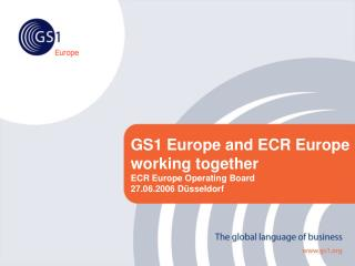 GS1 Europe and ECR Europe working together  ECR Europe Operating Board 27.06.2006 Düsseldorf