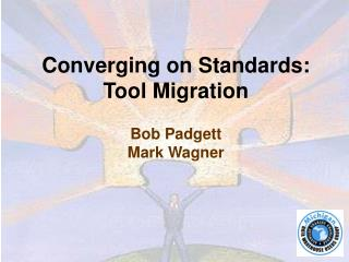 Converging on Standards: Tool Migration   Bob Padgett Mark Wagner