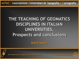 THE TEACHING OF GEOMATICS DISCIPLINES IN ITALIAN UNIVERSITIES. Prospects and conclusions  Anna Spalla