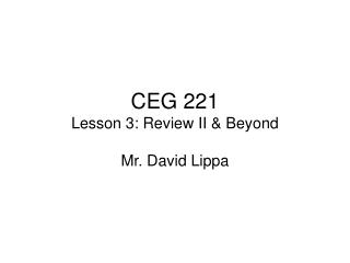 CEG 221 Lesson 3: Review II & Beyond