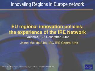 EU regional innovation policies: the experience of the IRE Network Valencia, 12 th  December 2002