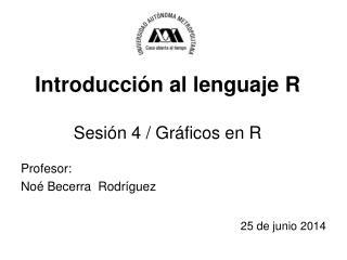 Introducción al lenguaje R Sesión 4 / Gráficos en R