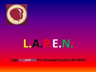 L. A. P. E. N. Liga  Arg ent ina  Pro Evangelización del Niño