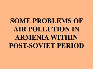 SOME PROBLEMS OF AIR POLLUTION IN ARMENIA WITHIN POST-SOVIET PERIOD