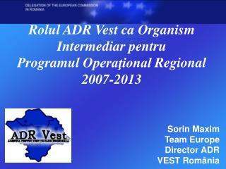 Rolul ADR Vest ca Organism  I ntermediar pentru  P rogramul  O peraţional  R egional 2007-2013