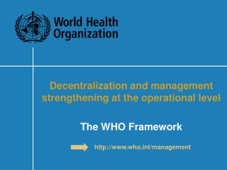 Decentralization and management strengthening at the operational level The WHO Framework