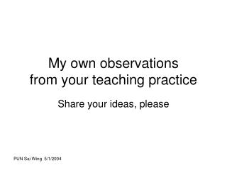 My own observations  from your teaching practice