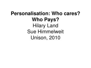 Personalisation: Who cares Who Pays Hilary Land  Sue Himmelweit Unison, 2010