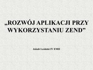 """""""ROZWÓJ APLIKACJI PRZY WYKORZYSTANIU ZEND"""" Jakub Lesiński IV EMII"""
