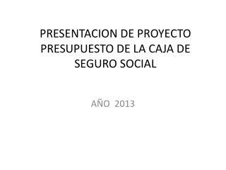 PRESENTACION DE PROYECTO  PRESUPUESTO DE LA CAJA DE SEGURO SOCIAL
