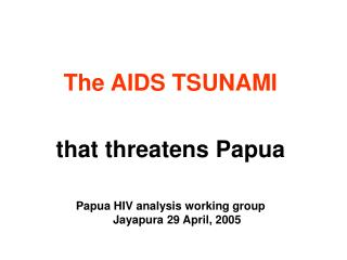 The AIDS TSUNAMI that threatens Papua Papua HIV analysis working group Jayapura 29 April, 2005