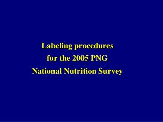 Labeling procedures for the 2005 PNG  National Nutrition Survey