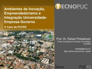 Prof. Dr. Rafael Prikladnicki Diretor da Agência de Gestão Tecnológica PUCRS rafaelp@pucrs.br