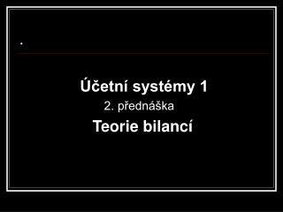 Účetní systémy 1                          2. přednáška Teorie bilancí