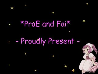 *PraE and Fai*   - Proudly Present -