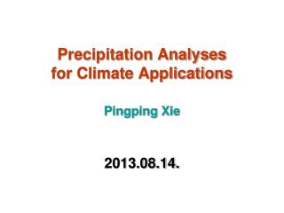 Precipitation Analyses for Climate Applications Pingping Xie 2013.08.14.