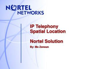 IP Telephony           Spatial Location Nortel Solution By: Mo Zonoun