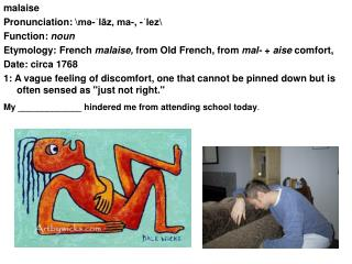 malaise Pronunciation: \mə-ˈlāz, ma-, -ˈlez\  Function:  noun