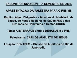 ENCONTRO FNS/DICON – 2º SEMESTRE DE 2008. APRESENTAÇÃO DA PALESTRA PARA O FNS/MS