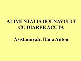 ALIMENTATIA BOLNAVULUI CU DIAREE ACUTA Asist.univ.dr. Dana Anton