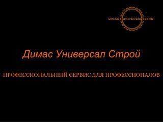 Димас Универсал Строй ПРОФЕССИОНАЛЬНЫЙ СЕРВИС ДЛЯ ПРОФЕССИОНАЛОВ