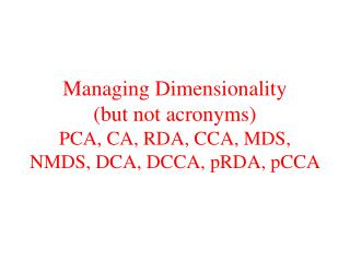 Managing Dimensionality  (but not acronyms) PCA, CA, RDA, CCA, MDS, NMDS, DCA, DCCA, pRDA, pCCA