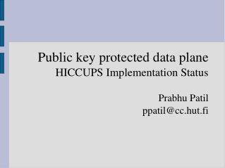 Public key protected data plane HICCUPS Implementation Status Prabhu Patil ppatil@cc.hut.fi