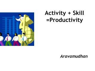 Activity + Skill =Productivity