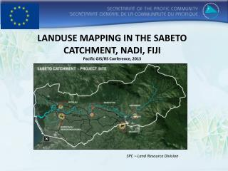 LANDUSE MAPPING IN THE SABETO CATCHMENT,  NADI ,  FIJI Pacific GIS/RS Conference, 2013