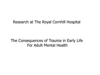 Research at The Royal Cornhill Hospital  The Consequences of Trauma in Early Life