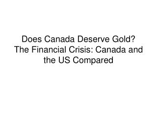 Does Canada Deserve Gold? The Financial Crisis: Canada and the US Compared