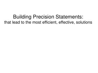 Building Precision Statements:  that lead to the most efficient, effective, solutions