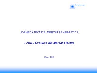 JORNADA TÈCNICA: MERCATS ENERGÈTICS Preus i Evolució del Mercat Elèctric Març, 2009