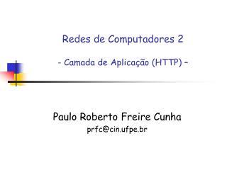 Redes de Computadores 2 - Camada de Aplicação (HTTP) –