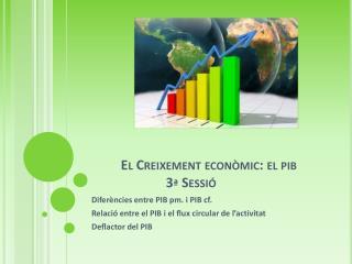 El Creixement econòmic: el pib  3ª Sessió