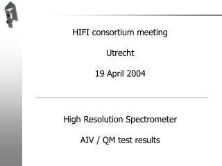HIFI consortium meeting Utrecht 19 April 2004 High Resolution Spectrometer AIV / QM test results