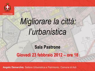 Migliorare la città: l'urbanistica Sala  Pastrone Giovedì 23 febbraio 2012 – ore 18