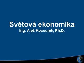 Světová ekonomika Ing. Aleš Kocourek, Ph.D.