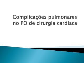 Complicações pulmonares no PO de cirurgia cardíaca