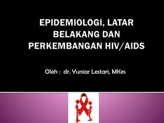 EPIDEMIOLOGI, LATAR BELAKANG DAN PERKEMBANGAN HIV/AIDS