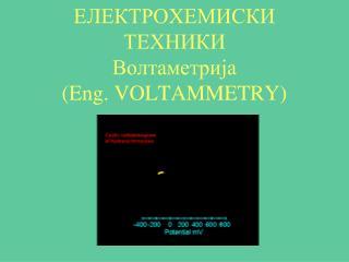 ЕЛЕКТРОХЕМИСКИ ТЕХНИКИ Волтаметрија (Eng. VOLTAMMETRY)