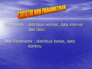 Parametrik : distribusi normal, data interval dan rasio.