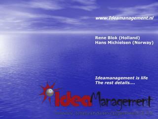 Ideamanagement.nl Rene Blok (Holland) Hans Michielsen (Norway) Ideamanagement is life