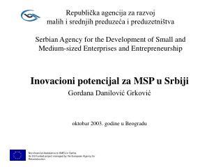 Inovacioni potencijal za MSP u Srbiji Gordana Danilović Grković oktobar 2003. godine u Beogradu