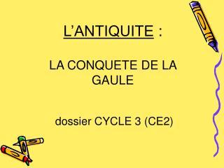 L'ANTIQUITE  :  LA CONQUETE DE LA GAULE  dossier CYCLE 3 (CE2)