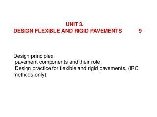 UNIT 3.      DESIGN FLEXIBLE AND RIGID PAVEMENTS  9     Design principles   pavement components and their role   Design