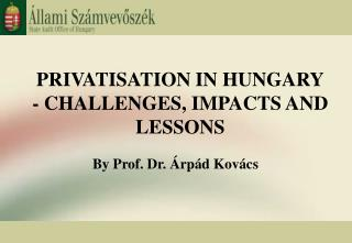 PRIVATISATION IN HUNGARY - CHALLENGES, IMPACTS AND LESSONS