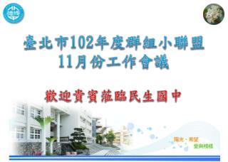 臺北市 102 年度群 組小聯盟 11 月份 工作會議 歡迎 貴賓 蒞臨民生國中