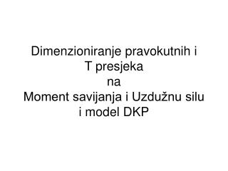 Dimenzioniranje pravokutnih i  T presjeka na  Moment savijanja i Uzdužnu silu i model DKP
