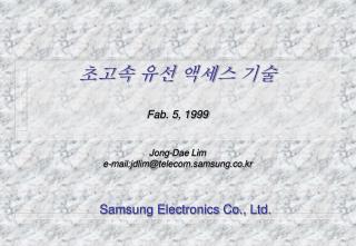 초고속 유선 액세스 기술 Fab. 5, 1999 Jong-Dae Lim e-mail:jdlim@telecom.samsung.co.kr